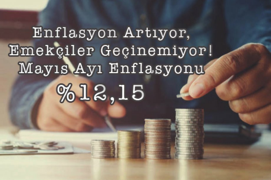 Enflasyon Artıyor, Emekçiler Geçinemiyor! Mayıs Ayı Enflasyonu %12,15